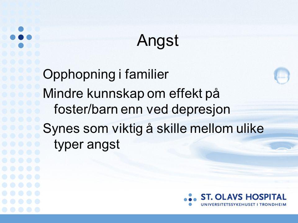 Angst Opphopning i familier Mindre kunnskap om effekt på foster/barn enn ved depresjon Synes som viktig å skille mellom ulike typer angst
