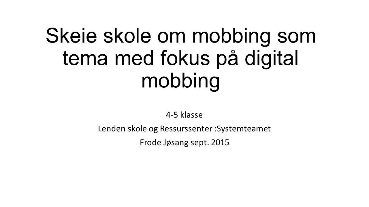 Skeie skole om mobbing som tema med fokus på digital mobbing 4-5 klasse Lenden skole og Ressurssenter :Systemteamet Frode Jøsang sept.