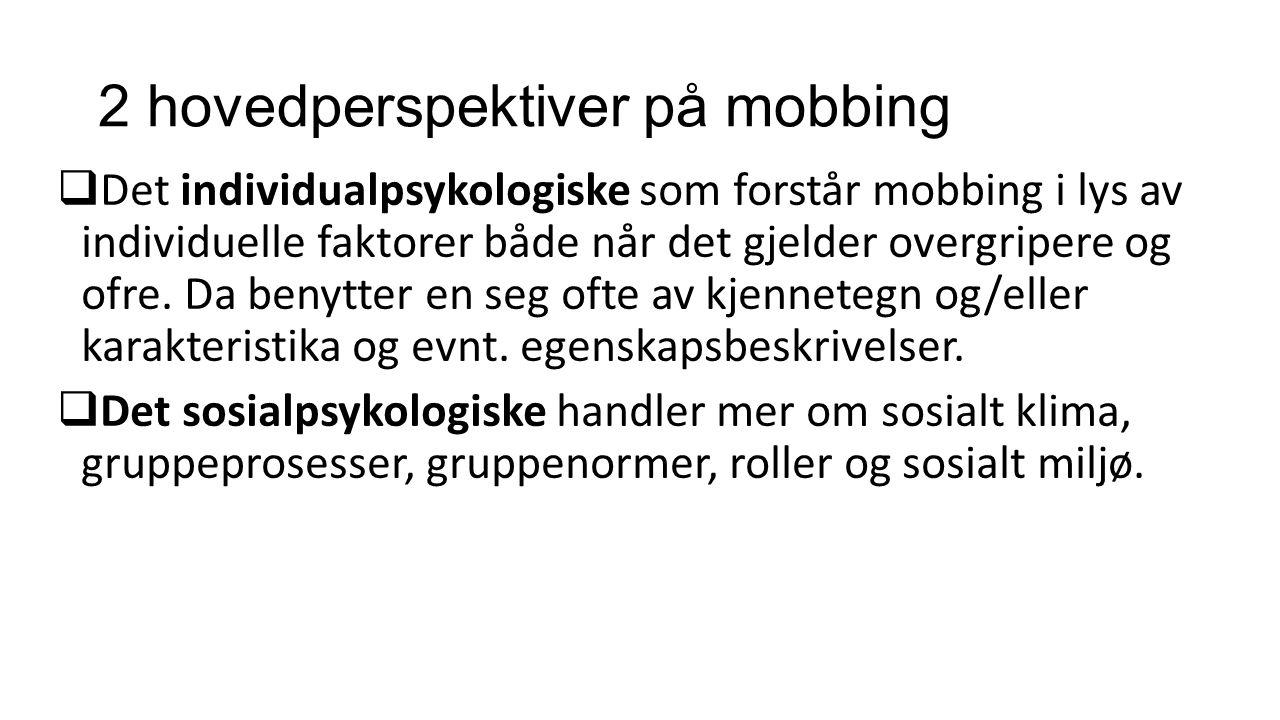2 hovedperspektiver på mobbing  Det individualpsykologiske som forstår mobbing i lys av individuelle faktorer både når det gjelder overgripere og ofre.