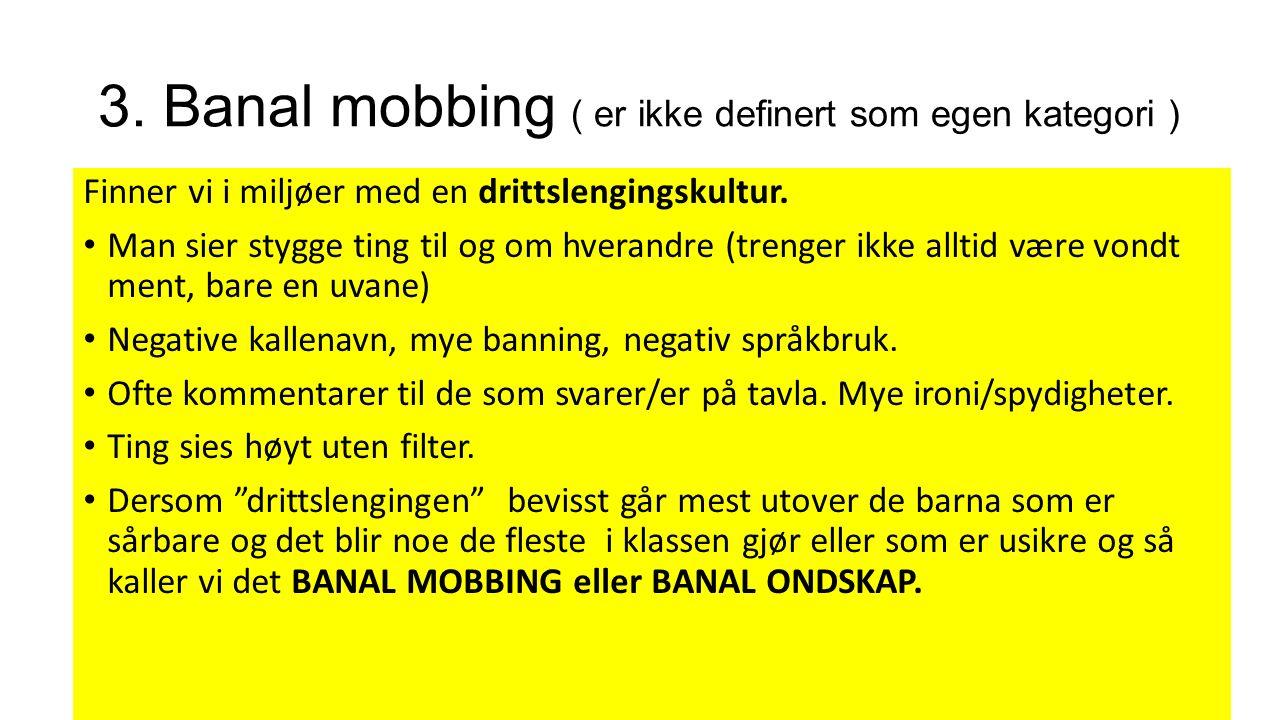 3. Banal mobbing ( er ikke definert som egen kategori ) Finner vi i miljøer med en drittslengingskultur. Man sier stygge ting til og om hverandre (tre