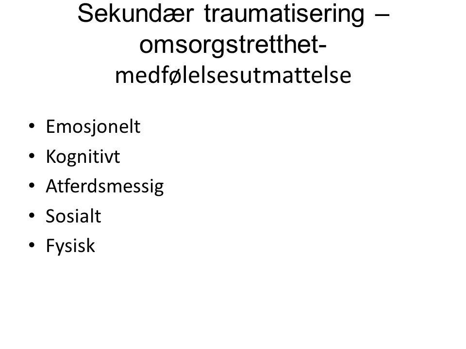 Sekundær traumatisering – omsorgstretthet- medfølelsesutmattelse Emosjonelt Kognitivt Atferdsmessig Sosialt Fysisk
