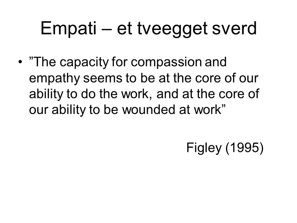 Empati – et tveegget sverd The capacity for compassion and empathy seems to be at the core of our ability to do the work, and at the core of our ability to be wounded at work Figley (1995)