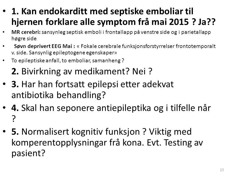23 1. Kan endokarditt med septiske emboliar til hjernen forklare alle symptom frå mai 2015 ? Ja?? MR cerebri: sansynleg septisk emboli i frontallapp p