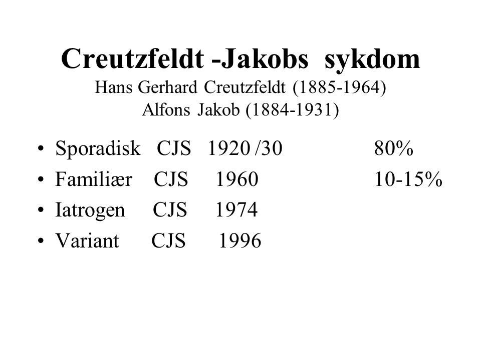 Creutzfeldt -Jakobs sykdom Hans Gerhard Creutzfeldt (1885-1964) Alfons Jakob (1884-1931) Sporadisk CJS 1920 /30 80% Familiær CJS 1960 10-15% Iatrogen CJS 1974 Variant CJS 1996