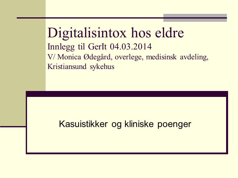 Digitalisintox hos eldre Innlegg til GerIt 04.03.2014 V/ Monica Ødegård, overlege, medisinsk avdeling, Kristiansund sykehus Kasuistikker og kliniske poenger
