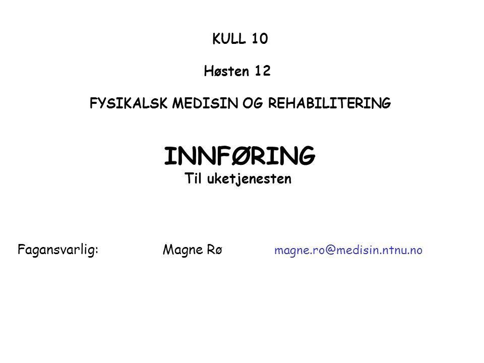 KULL 10 Høsten 12 FYSIKALSK MEDISIN OG REHABILITERING INNFØRING Til uketjenesten Fagansvarlig: Magne Rø magne.ro@medisin.ntnu.no