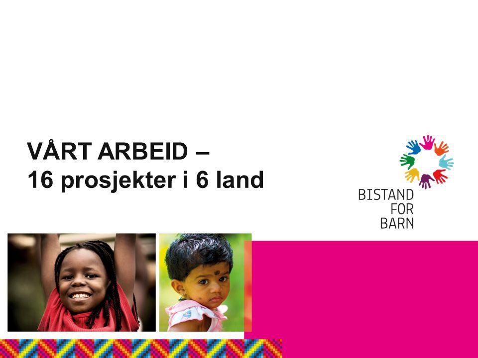 VÅRT ARBEID – 16 prosjekter i 6 land