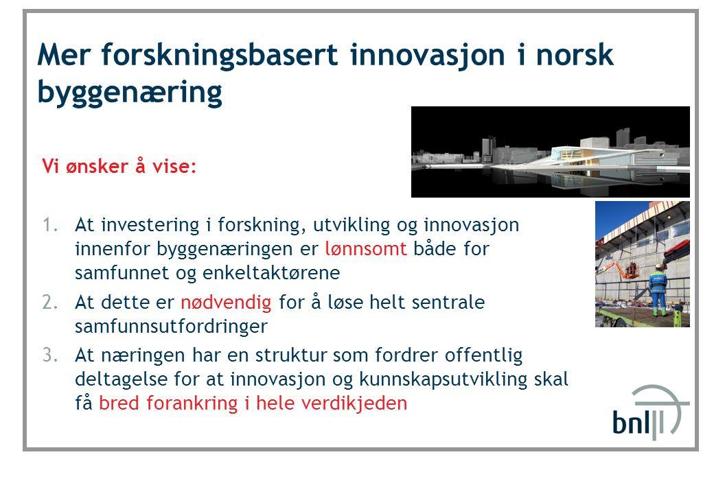SINTEF Byggforsk Mer forskningsbasert innovasjon i norsk byggenæring Vi ønsker å vise: 1.At investering i forskning, utvikling og innovasjon innenfor byggenæringen er lønnsomt både for samfunnet og enkeltaktørene 2.At dette er nødvendig for å løse helt sentrale samfunnsutfordringer 3.At næringen har en struktur som fordrer offentlig deltagelse for at innovasjon og kunnskapsutvikling skal få bred forankring i hele verdikjeden