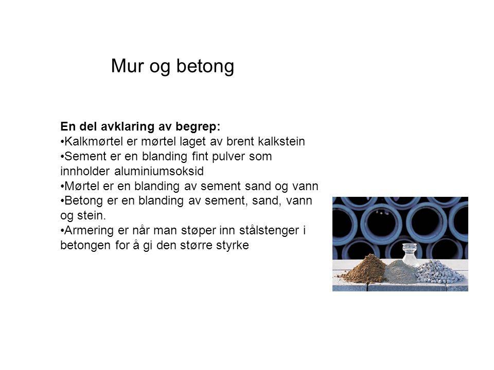 Mur og betong En del avklaring av begrep: Kalkmørtel er mørtel laget av brent kalkstein Sement er en blanding fint pulver som innholder aluminiumsoksid Mørtel er en blanding av sement sand og vann Betong er en blanding av sement, sand, vann og stein.