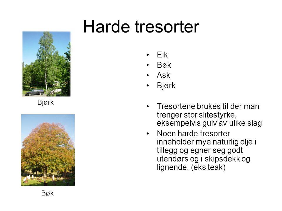 Harde tresorter Eik Bøk Ask Bjørk Tresortene brukes til der man trenger stor slitestyrke, eksempelvis gulv av ulike slag Noen harde tresorter inneholder mye naturlig olje i tillegg og egner seg godt utendørs og i skipsdekk og lignende.