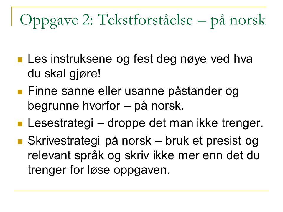 Oppgave 2: Tekstforståelse – på norsk Les instruksene og fest deg nøye ved hva du skal gjøre! Finne sanne eller usanne påstander og begrunne hvorfor –