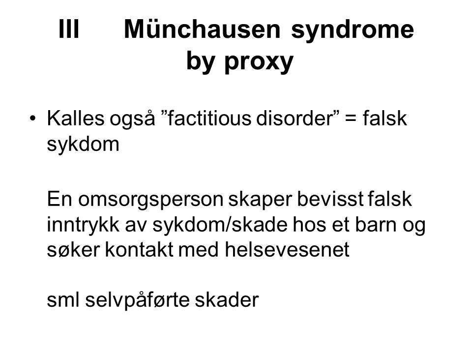 III Münchausen syndrome by proxy Kalles også factitious disorder = falsk sykdom En omsorgsperson skaper bevisst falsk inntrykk av sykdom/skade hos et barn og søker kontakt med helsevesenet sml selvpåførte skader
