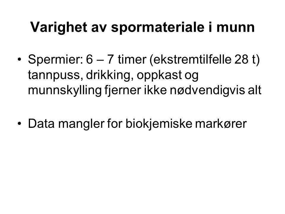 Varighet av spormateriale i munn Spermier: 6 – 7 timer (ekstremtilfelle 28 t) tannpuss, drikking, oppkast og munnskylling fjerner ikke nødvendigvis alt Data mangler for biokjemiske markører