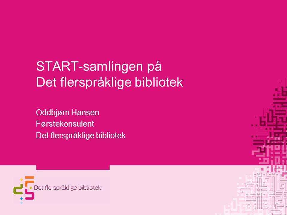 START-samlingen på Det flerspråklige bibliotek Oddbjørn Hansen Førstekonsulent Det flerspråklige bibliotek
