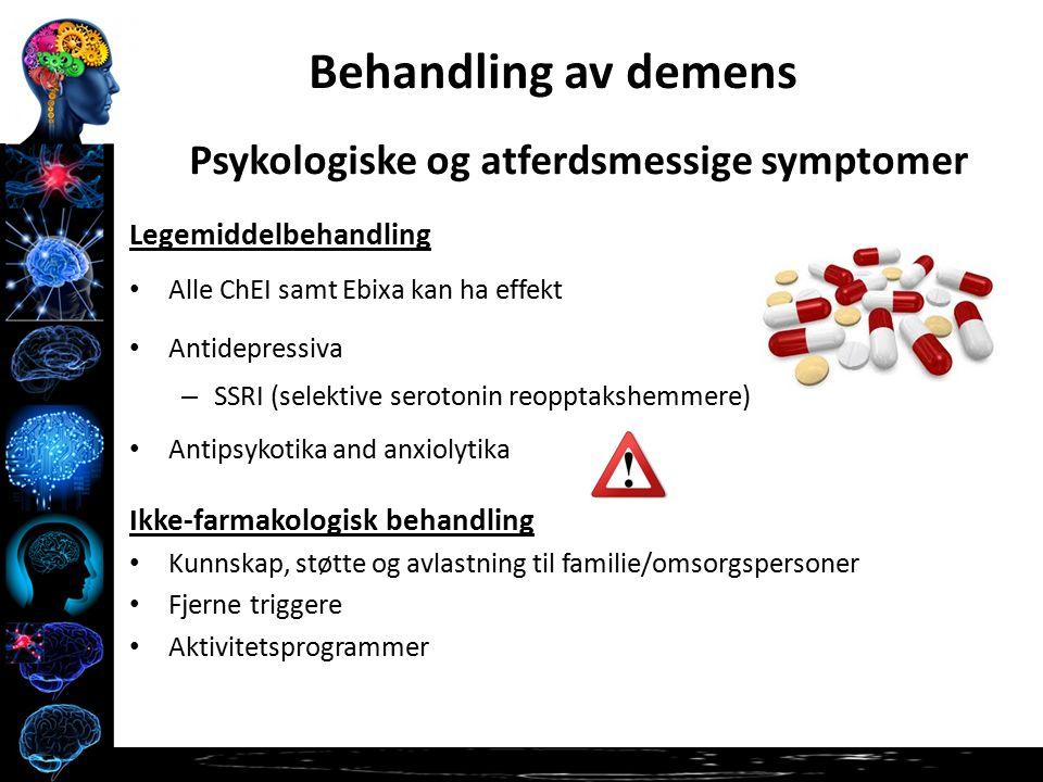 Psykologiske og atferdsmessige symptomer Legemiddelbehandling Alle ChEI samt Ebixa kan ha effekt Antidepressiva – SSRI (selektive serotonin reopptakshemmere) Antipsykotika and anxiolytika Ikke-farmakologisk behandling Kunnskap, støtte og avlastning til familie/omsorgspersoner Fjerne triggere Aktivitetsprogrammer Behandling av demens