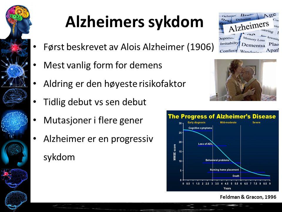 Alzheimers sykdom Først beskrevet av Alois Alzheimer (1906) Mest vanlig form for demens Aldring er den høyeste risikofaktor Tidlig debut vs sen debut Mutasjoner i flere gener Alzheimer er en progressiv sykdom Feldman & Gracon, 1996