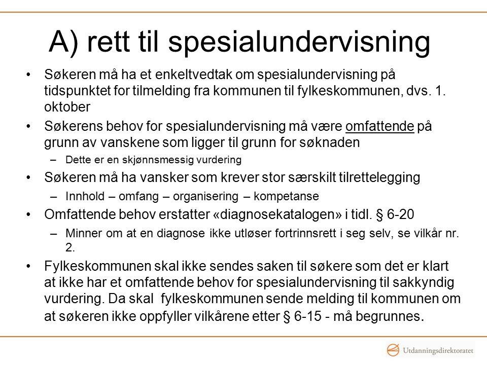 A) rett til spesialundervisning Søkeren må ha et enkeltvedtak om spesialundervisning på tidspunktet for tilmelding fra kommunen til fylkeskommunen, dvs.