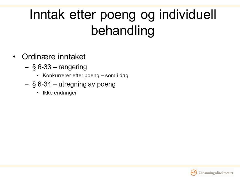 Inntak etter poeng og individuell behandling Ordinære inntaket –§ 6-33 – rangering Konkurrerer etter poeng – som i dag –§ 6-34 – utregning av poeng Ikke endringer