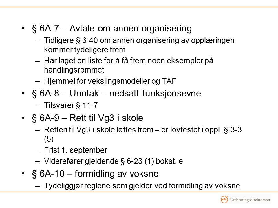 § 6A-7 – Avtale om annen organisering –Tidligere § 6-40 om annen organisering av opplæringen kommer tydeligere frem –Har laget en liste for å få frem noen eksempler på handlingsrommet –Hjemmel for vekslingsmodeller og TAF § 6A-8 – Unntak – nedsatt funksjonsevne –Tilsvarer § 11-7 § 6A-9 – Rett til Vg3 i skole –Retten til Vg3 i skole løftes frem – er lovfestet i oppl.