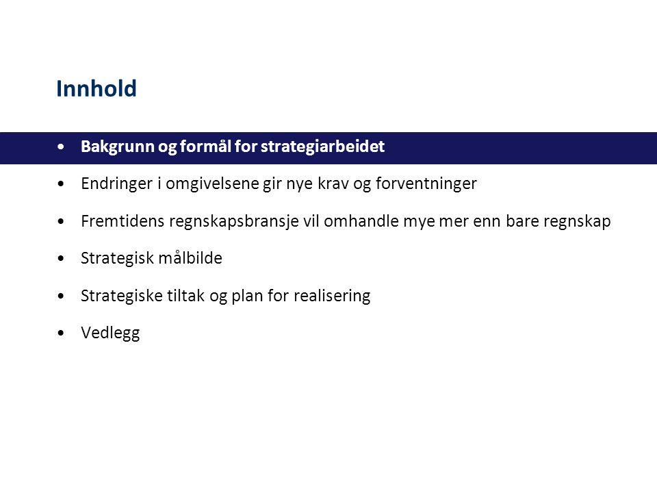 Innhold Bakgrunn og formål for strategiarbeidet Endringer i omgivelsene gir nye krav og forventninger Fremtidens regnskapsbransje vil omhandle mye mer enn bare regnskap Strategisk målbilde Strategiske tiltak og plan for realisering Vedlegg
