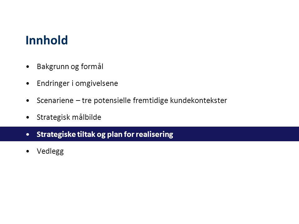Innhold Bakgrunn og formål Endringer i omgivelsene Scenariene – tre potensielle fremtidige kundekontekster Strategisk målbilde Strategiske tiltak og plan for realisering Vedlegg