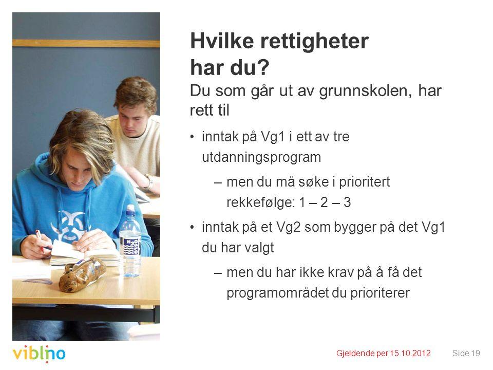 Gjeldende per 15.10.2012Side 19 Hvilke rettigheter har du? Du som går ut av grunnskolen, har rett til inntak på Vg1 i ett av tre utdanningsprogram –me