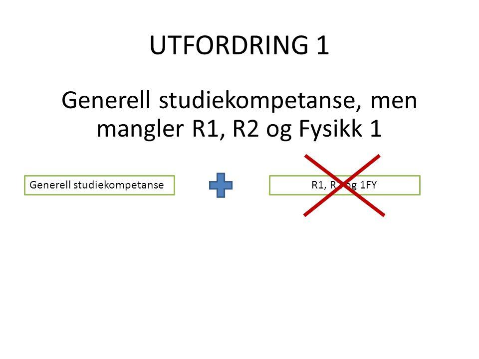 UTFORDRING 1 Generell studiekompetanse, men mangler R1, R2 og Fysikk 1 Generell studiekompetanseR1, R2 og 1FY