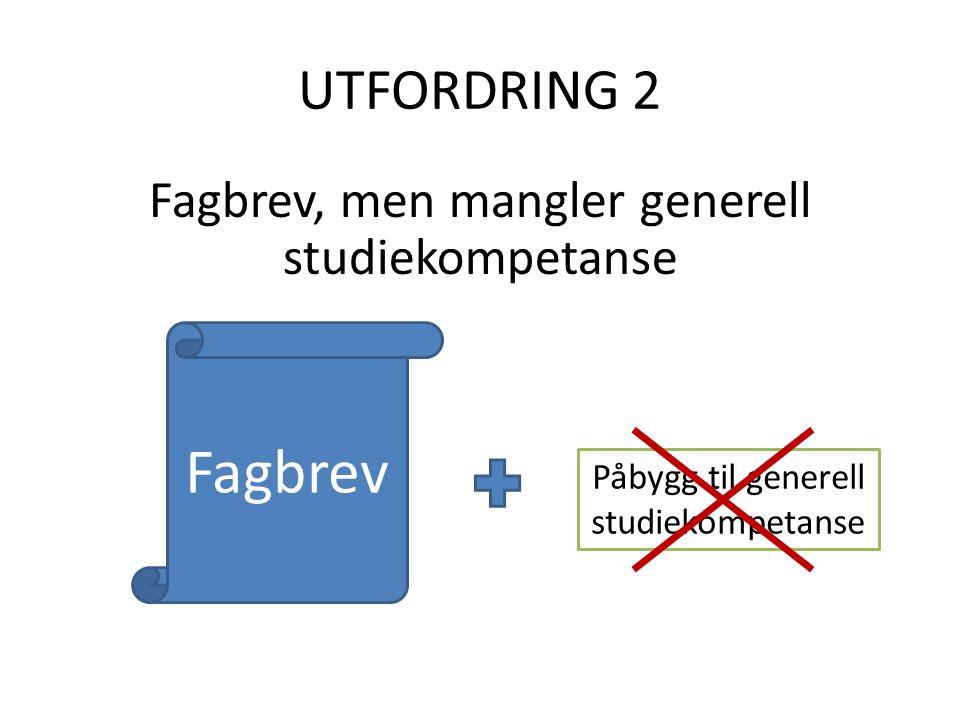 UTFORDRING 2 Fagbrev, men mangler generell studiekompetanse Fagbrev Påbygg til generell studiekompetanse