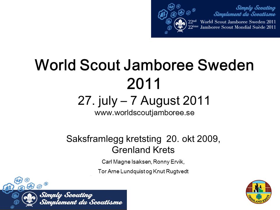 World Scout Jamboree Sweden 2011 27. july – 7 August 2011 www.worldscoutjamboree.se Saksframlegg kretsting 20. okt 2009, Grenland Krets Carl Magne Isa