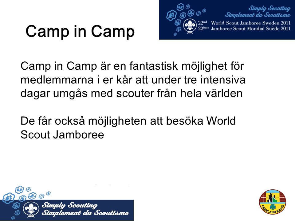 Camp in Camp Camp in Camp är en fantastisk möjlighet för medlemmarna i er kår att under tre intensiva dagar umgås med scouter från hela världen De får också möjligheten att besöka World Scout Jamboree