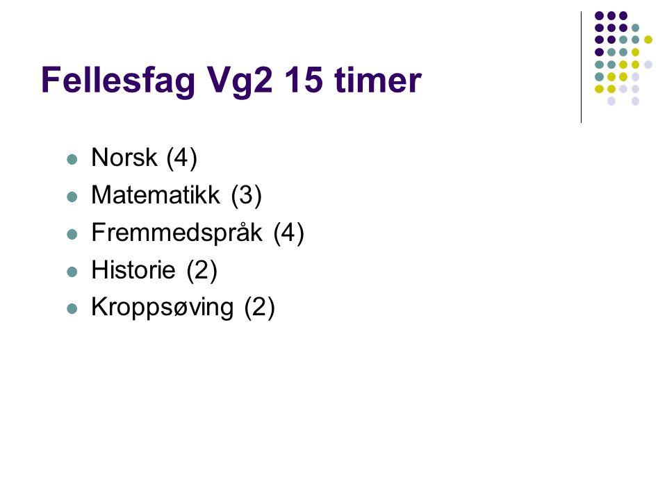 Fellesfag Vg2 15 timer Norsk (4) Matematikk (3) Fremmedspråk (4) Historie (2) Kroppsøving (2)