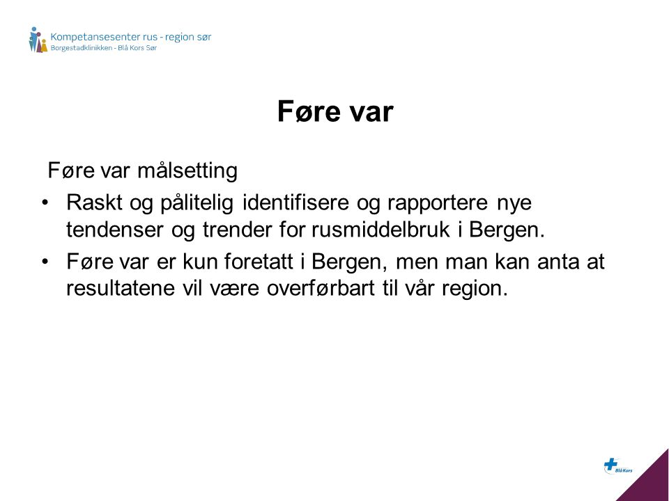 Føre var Føre var målsetting Raskt og pålitelig identifisere og rapportere nye tendenser og trender for rusmiddelbruk i Bergen.