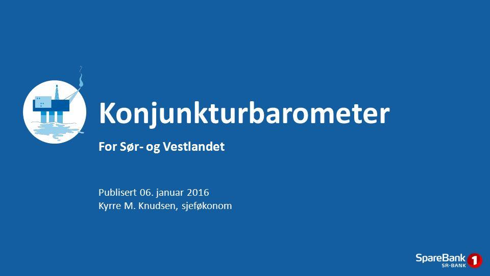 For Sør- og Vestlandet Konjunkturbarometer Publisert 06. januar 2016 Kyrre M. Knudsen, sjeføkonom