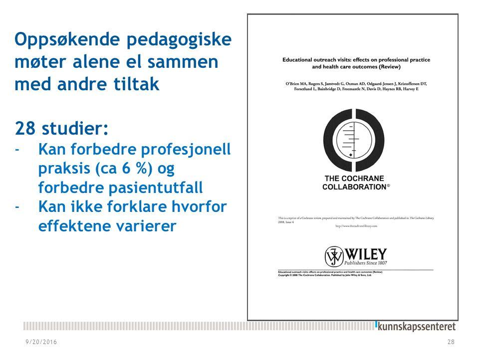 9/20/201628 Oppsøkende pedagogiske møter alene el sammen med andre tiltak 28 studier: -Kan forbedre profesjonell praksis (ca 6 %) og forbedre pasientutfall -Kan ikke forklare hvorfor effektene varierer
