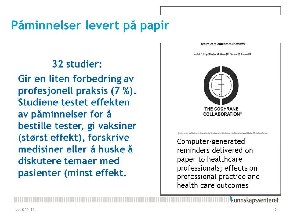 9/20/201631 Computer‐generated reminders delivered on paper to healthcare professionals; effects on professional practice and health care outcomes Påminnelser levert på papir 32 studier: Gir en liten forbedring av profesjonell praksis (7 %).