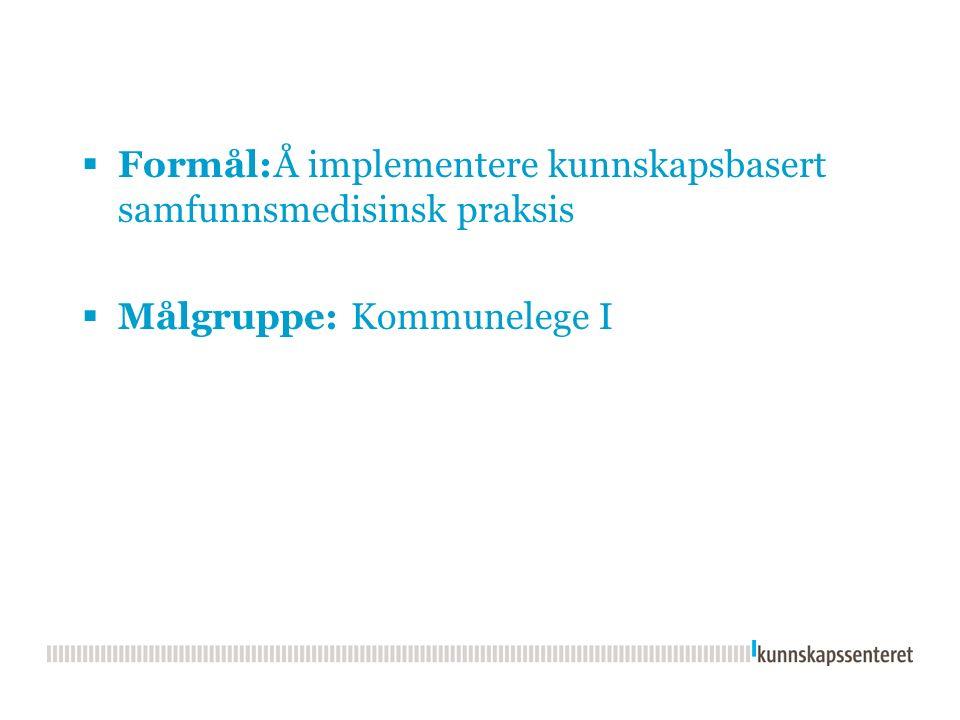  Formål:Å implementere kunnskapsbasert samfunnsmedisinsk praksis  Målgruppe: Kommunelege I