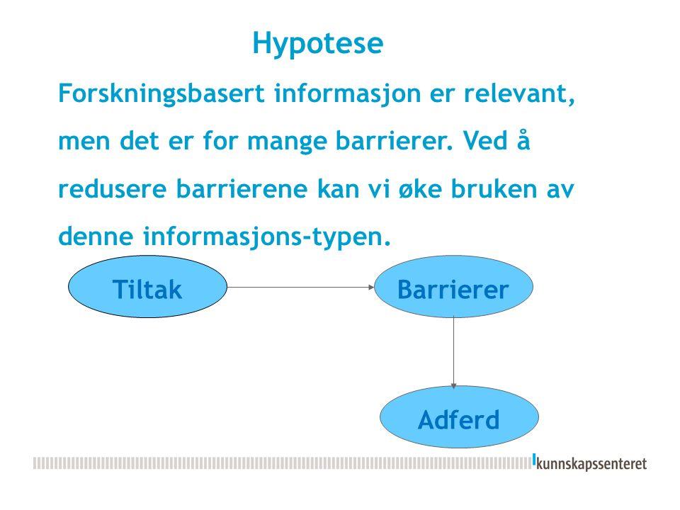 Hypotese Forskningsbasert informasjon er relevant, men det er for mange barrierer. Ved å redusere barrierene kan vi øke bruken av denne informasjons-t