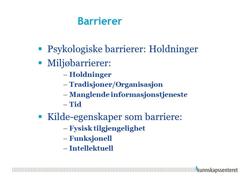 Barrierer  Psykologiske barrierer: Holdninger  Miljøbarrierer: –Holdninger –Tradisjoner/Organisasjon –Manglende informasjonstjeneste –Tid  Kilde-egenskaper som barriere: –Fysisk tilgjengelighet –Funksjonell –Intellektuell