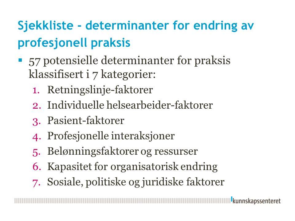 Sjekkliste - determinanter for endring av profesjonell praksis  57 potensielle determinanter for praksis klassifisert i 7 kategorier: 1.Retningslinje-faktorer 2.Individuelle helsearbeider-faktorer 3.Pasient-faktorer 4.Profesjonelle interaksjoner 5.Belønningsfaktorer og ressurser 6.Kapasitet for organisatorisk endring 7.Sosiale, politiske og juridiske faktorer