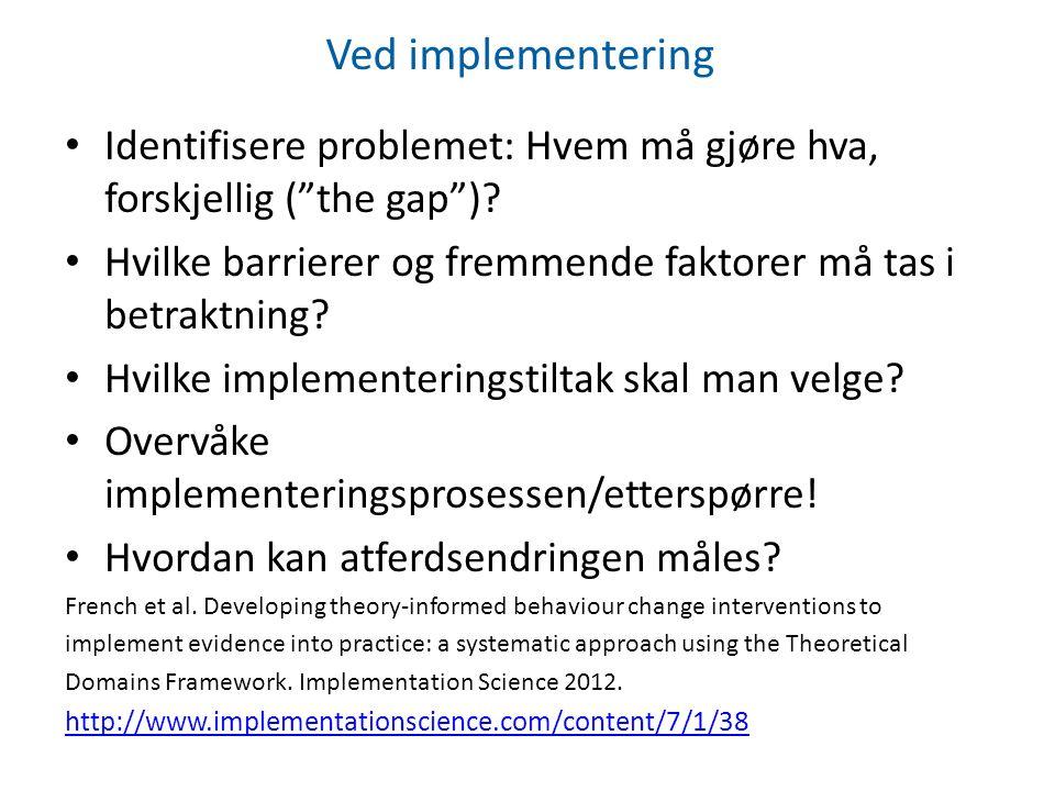 """Ved implementering Identifisere problemet: Hvem må gjøre hva, forskjellig (""""the gap"""")? Hvilke barrierer og fremmende faktorer må tas i betraktning? Hv"""