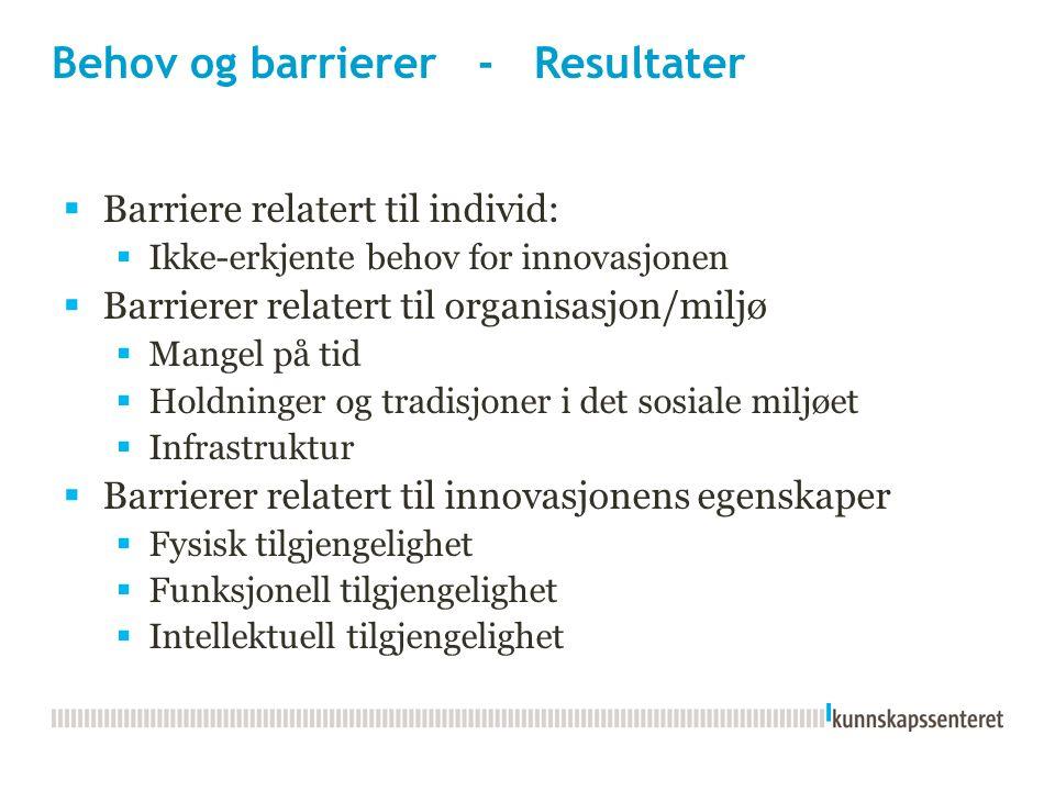 Behov og barrierer - Resultater  Barriere relatert til individ:  Ikke-erkjente behov for innovasjonen  Barrierer relatert til organisasjon/miljø  Mangel på tid  Holdninger og tradisjoner i det sosiale miljøet  Infrastruktur  Barrierer relatert til innovasjonens egenskaper  Fysisk tilgjengelighet  Funksjonell tilgjengelighet  Intellektuell tilgjengelighet