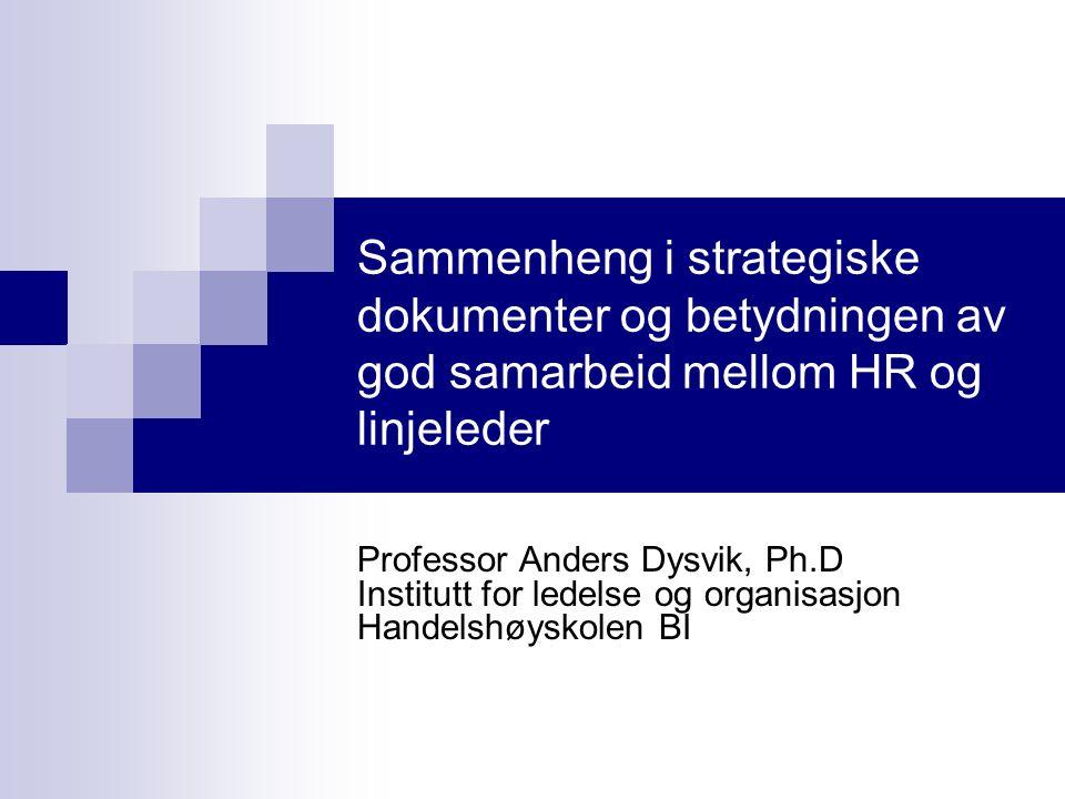 Sammenheng i strategiske dokumenter og betydningen av god samarbeid mellom HR og linjeleder Professor Anders Dysvik, Ph.D Institutt for ledelse og organisasjon Handelshøyskolen BI
