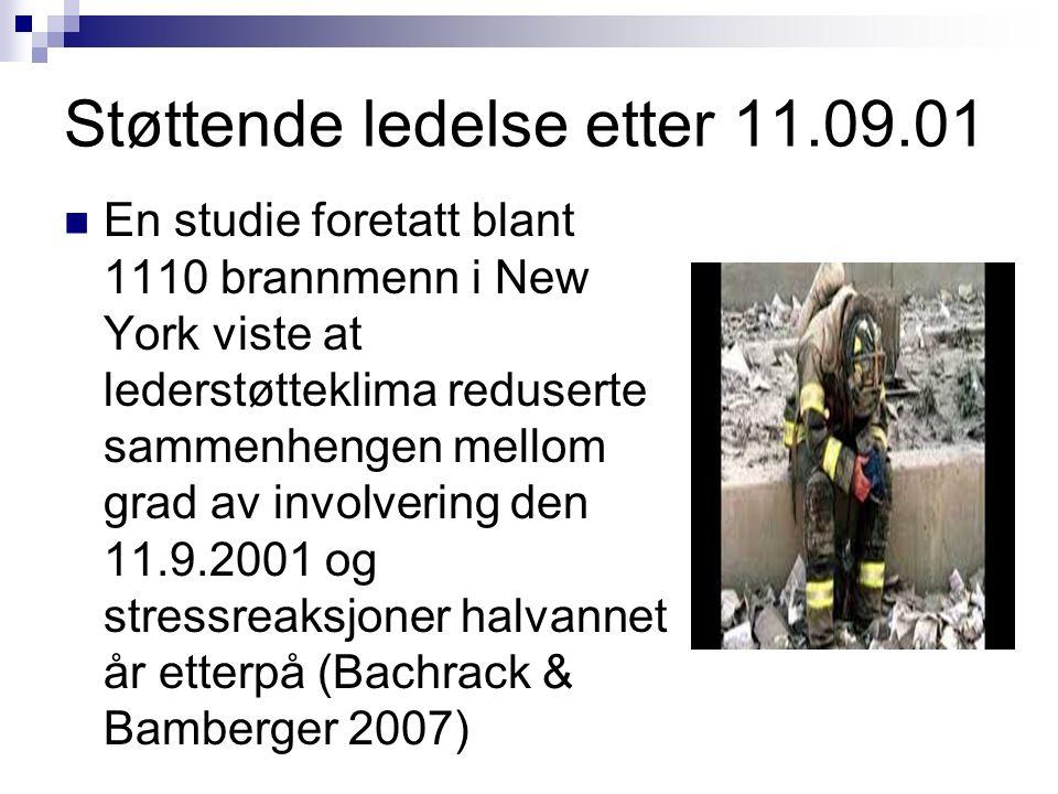 Støttende ledelse etter 11.09.01 En studie foretatt blant 1110 brannmenn i New York viste at lederstøtteklima reduserte sammenhengen mellom grad av involvering den 11.9.2001 og stressreaksjoner halvannet år etterpå (Bachrack & Bamberger 2007)