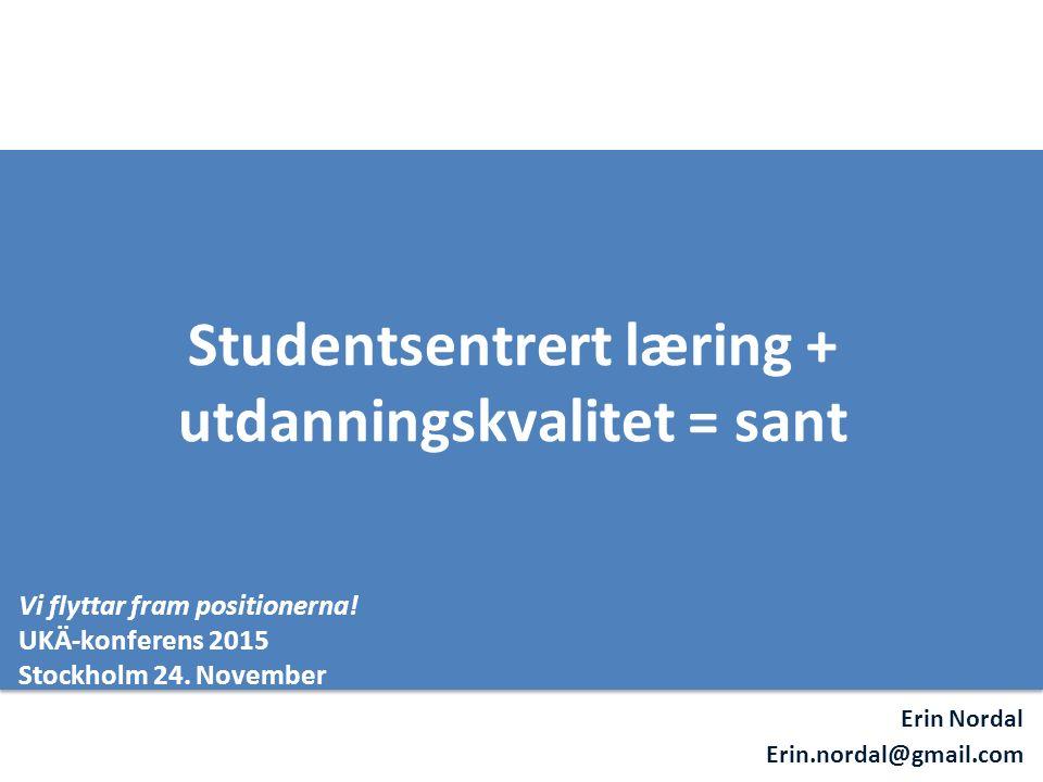 Erin Nordal Erin.nordal@gmail.com Studentsentrert læring + utdanningskvalitet = sant Vi flyttar fram positionerna! UKÄ-konferens 2015 Stockholm 24. No