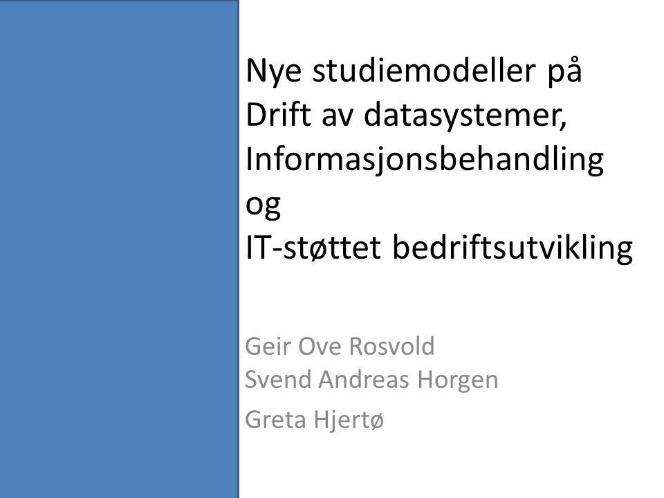 Nye studiemodeller på Drift av datasystemer, Informasjonsbehandling og IT-støttet bedriftsutvikling Geir Ove Rosvold Svend Andreas Horgen Greta Hjertø