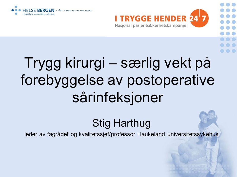 Trygg kirurgi – særlig vekt på forebyggelse av postoperative sårinfeksjoner Stig Harthug leder av fagrådet og kvalitetssjef/professor Haukeland universitetssykehus