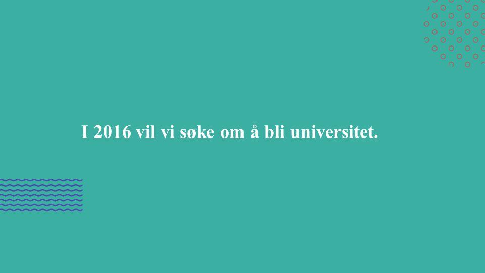 I 2016 vil vi søke om å bli universitet.
