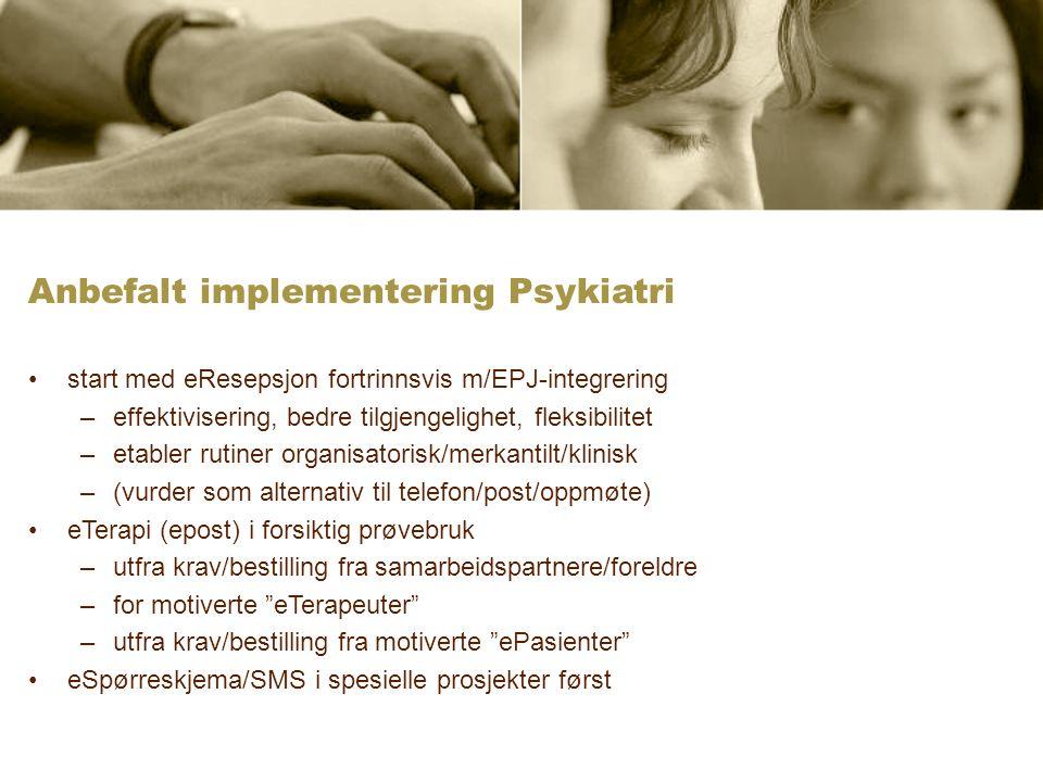 Anbefalt implementering Psykiatri start med eResepsjon fortrinnsvis m/EPJ-integrering –effektivisering, bedre tilgjengelighet, fleksibilitet –etabler rutiner organisatorisk/merkantilt/klinisk –(vurder som alternativ til telefon/post/oppmøte) eTerapi (epost) i forsiktig prøvebruk –utfra krav/bestilling fra samarbeidspartnere/foreldre –for motiverte eTerapeuter –utfra krav/bestilling fra motiverte ePasienter eSpørreskjema/SMS i spesielle prosjekter først