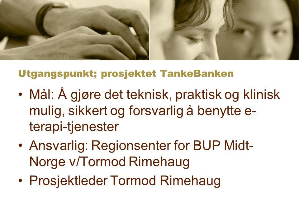 Utgangspunkt; prosjektet TankeBanken Mål: Å gjøre det teknisk, praktisk og klinisk mulig, sikkert og forsvarlig å benytte e- terapi-tjenester Ansvarlig: Regionsenter for BUP Midt- Norge v/Tormod Rimehaug Prosjektleder Tormod Rimehaug
