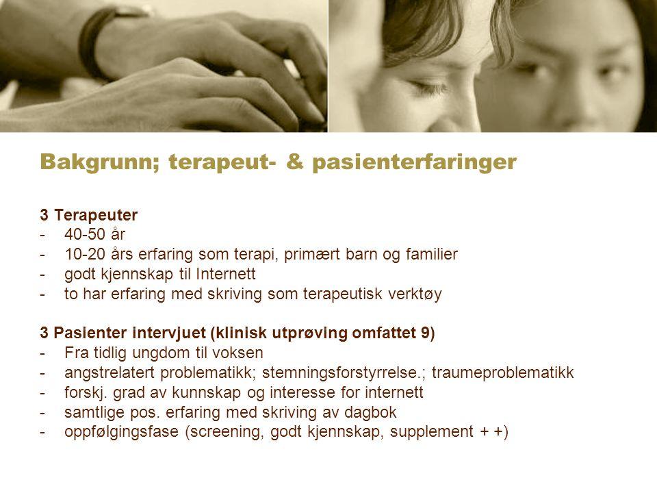 Bakgrunn; terapeut- & pasienterfaringer 3 Terapeuter -40-50 år -10-20 års erfaring som terapi, primært barn og familier -godt kjennskap til Internett -to har erfaring med skriving som terapeutisk verktøy 3 Pasienter intervjuet (klinisk utprøving omfattet 9) -Fra tidlig ungdom til voksen -angstrelatert problematikk; stemningsforstyrrelse.; traumeproblematikk -forskj.